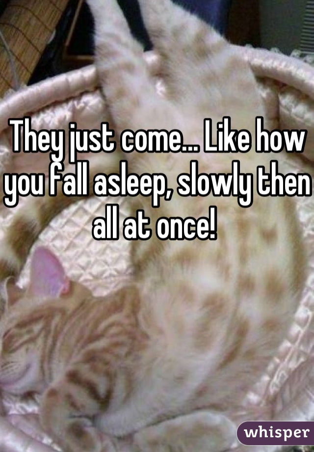 They just come... Like how you fall asleep, slowly then all at once!