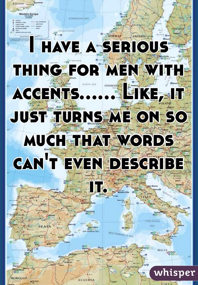 I have a serious thing for men with accents...... Like, it just turns me on so much that words can't even describe it.