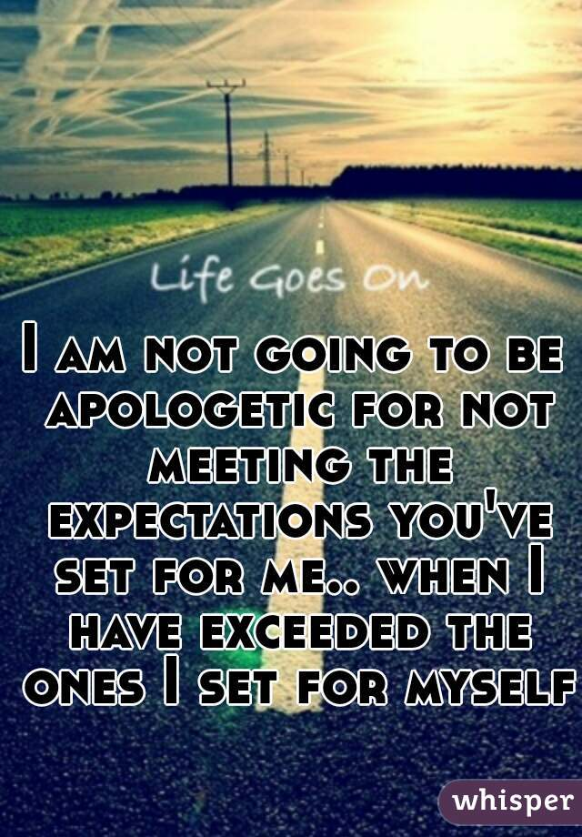 I am not going to be apologetic for not meeting the expectations you've set for me.. when I have exceeded the ones I set for myself.