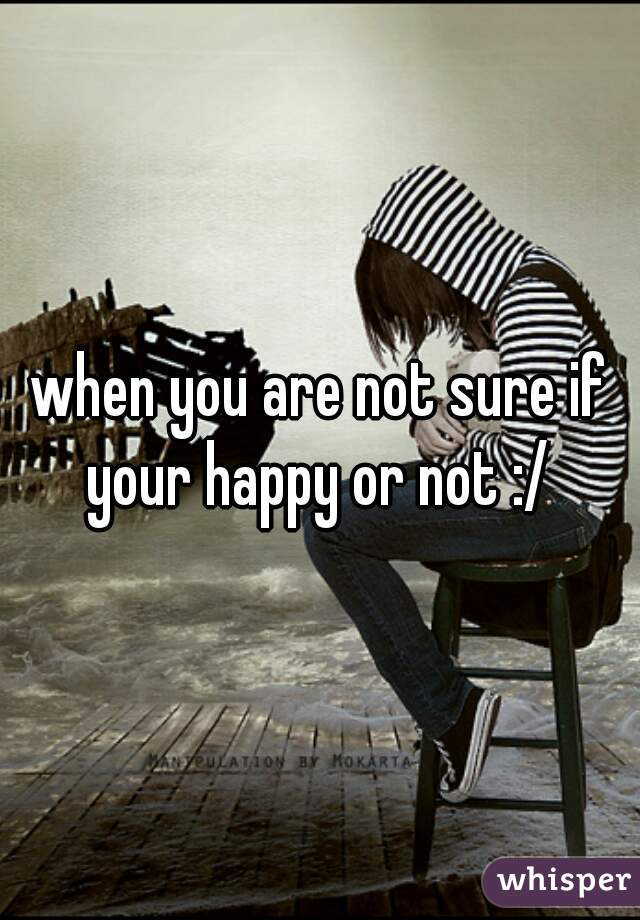 when you are not sure if your happy or not :/
