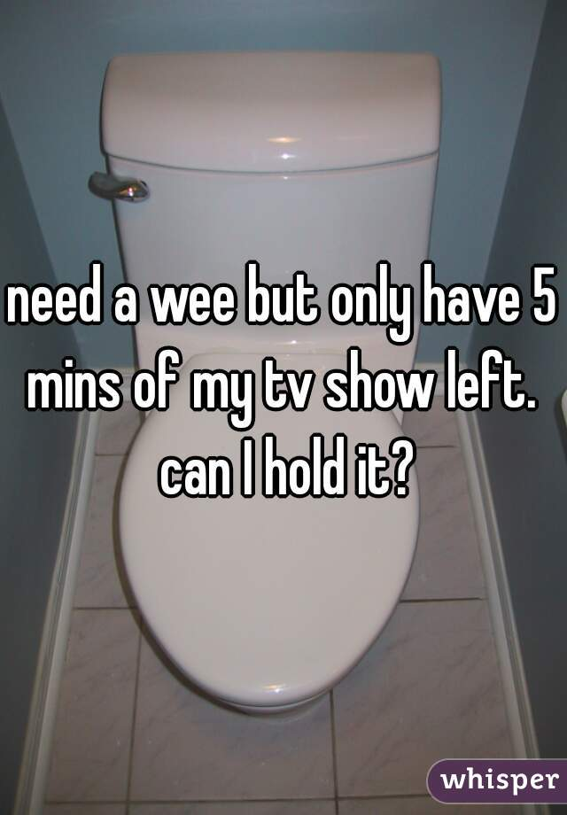 need a wee but only have 5 mins of my tv show left.  can I hold it?