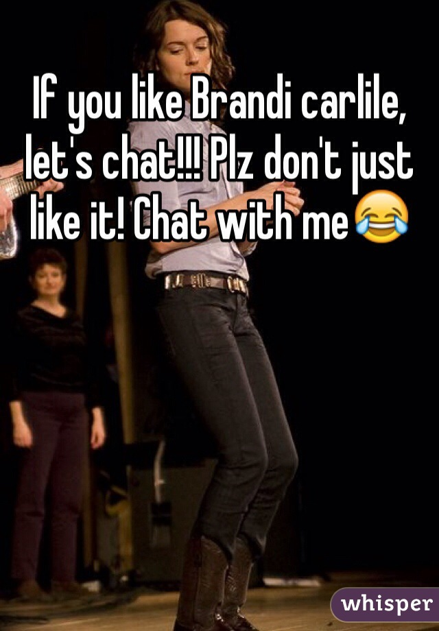 If you like Brandi carlile, let's chat!!! Plz don't just like it! Chat with me😂