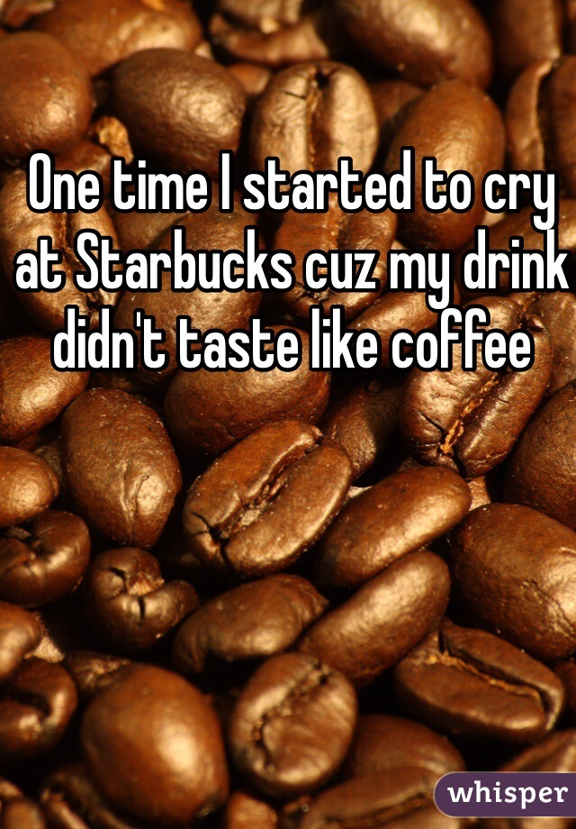 One time I started to cry at Starbucks cuz my drink didn't taste like coffee