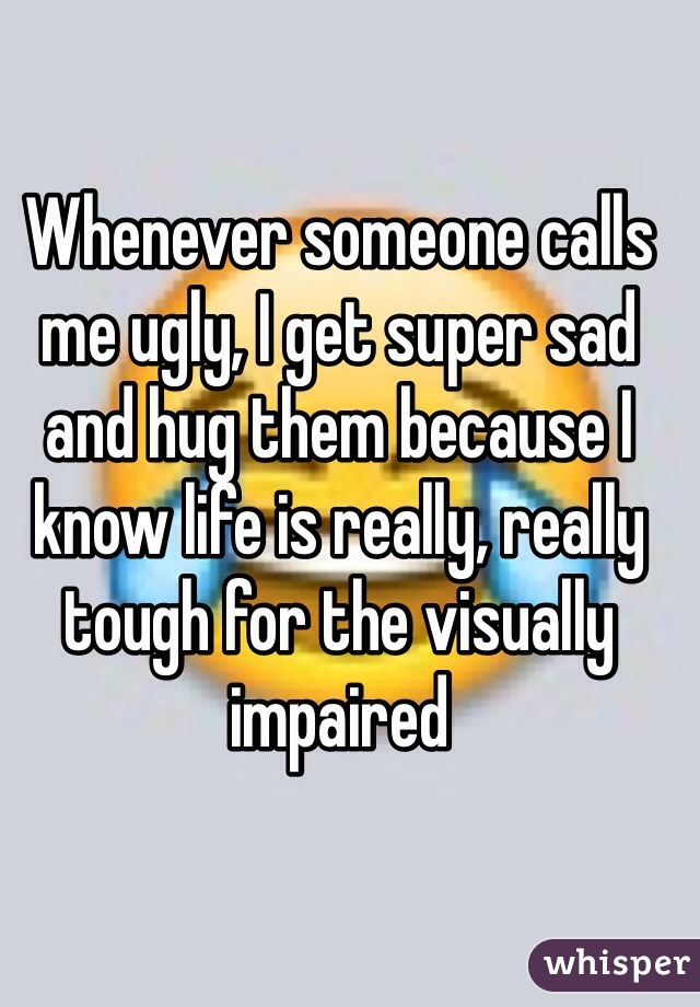 Whenever someone calls me ugly, I get super sad and hug them because I know life is really, really tough for the visually impaired