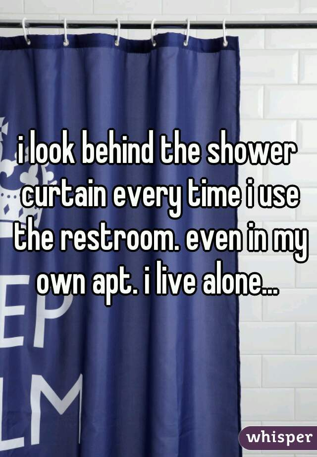 i look behind the shower curtain every time i use the restroom. even in my own apt. i live alone...