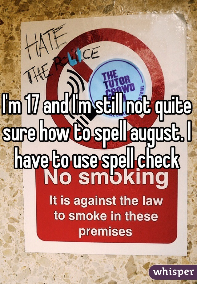 I'm 17 and I'm still not quite sure how to spell august. I have to use spell check