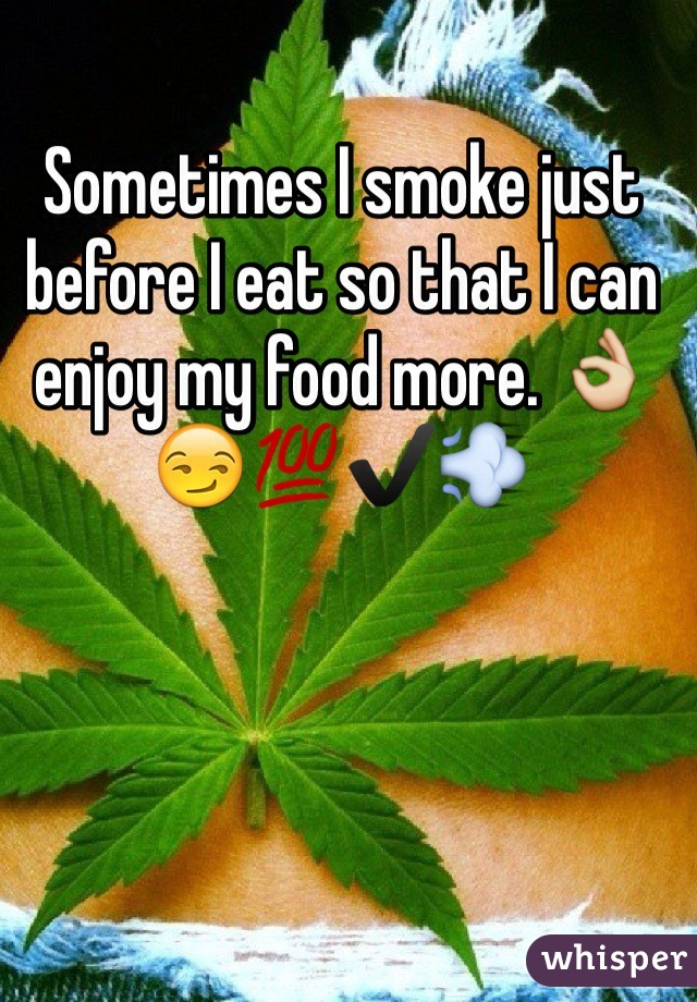 Sometimes I smoke just before I eat so that I can enjoy my food more. 👌😏💯✔️💨