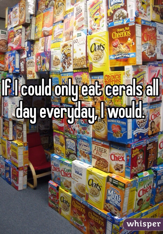 If I could only eat cerals all day everyday, I would.