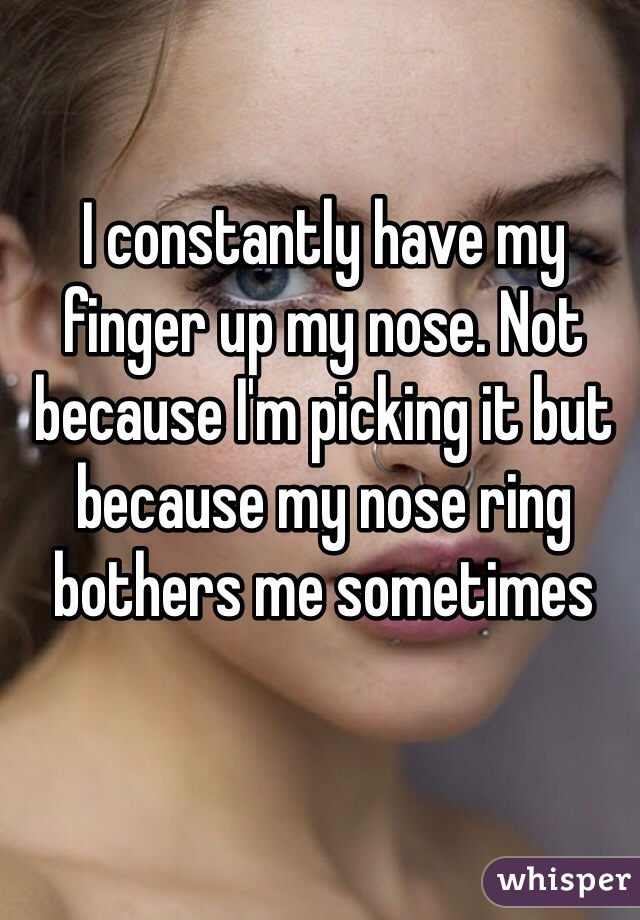 I constantly have my finger up my nose. Not because I'm picking it but because my nose ring bothers me sometimes