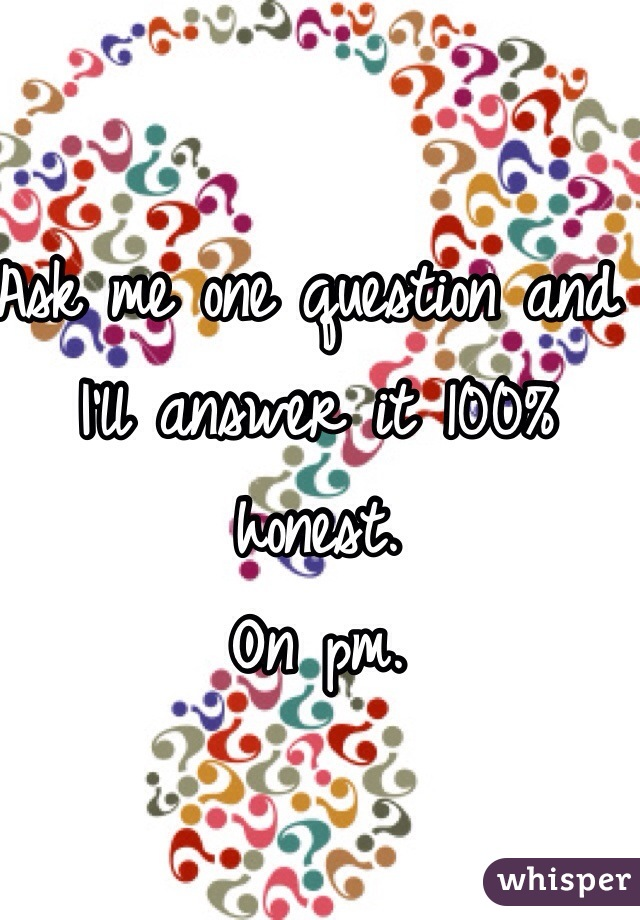 Ask me one question and I'll answer it 100% honest. On pm.