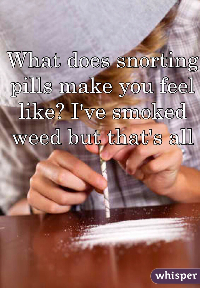 What does snorting pills make you feel like? I've smoked weed but that's all