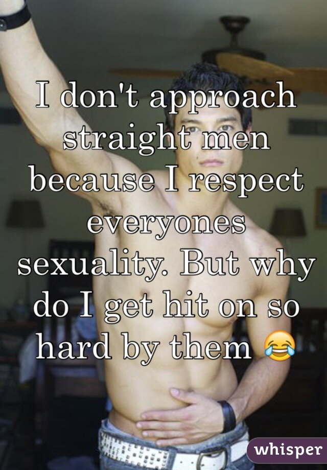 I don't approach straight men because I respect everyones sexuality. But why do I get hit on so hard by them 😂
