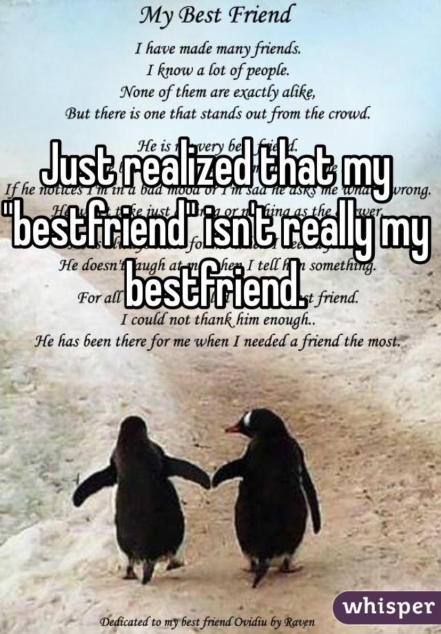 """Just realized that my """"bestfriend"""" isn't really my bestfriend."""
