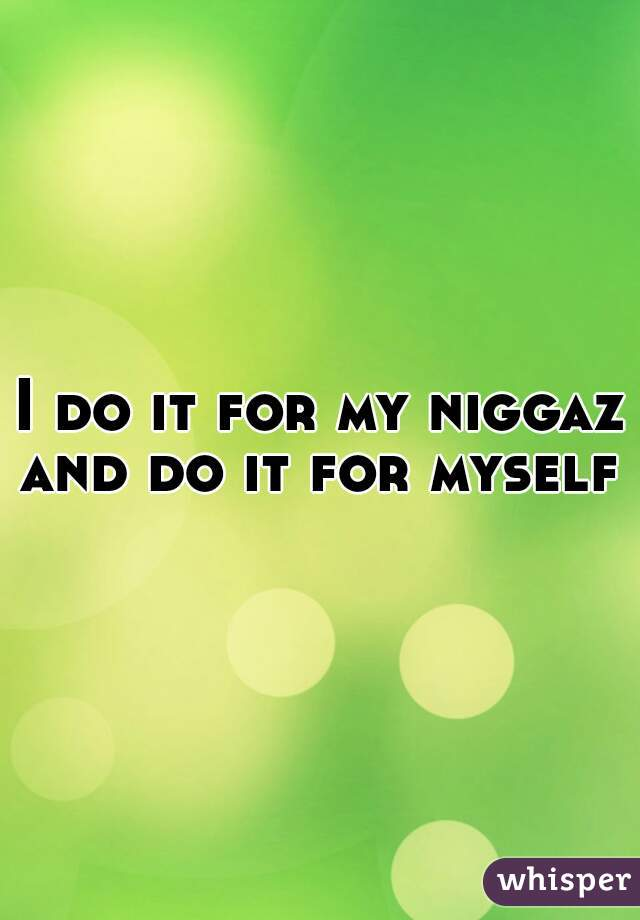 I do it for my niggaz and do it for myself