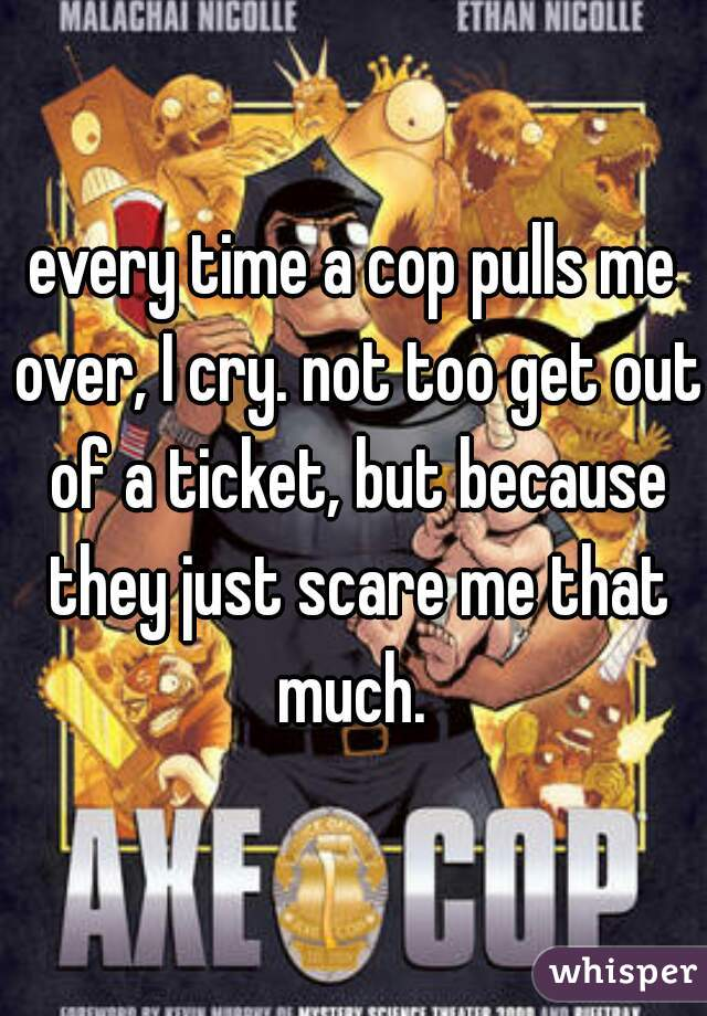 every time a cop pulls me over, I cry. not too get out of a ticket, but because they just scare me that much.