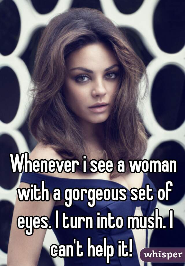 Whenever i see a woman with a gorgeous set of eyes. I turn into mush. I can't help it!