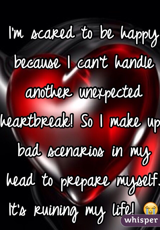 I'm scared to be happy because I can't handle another unexpected heartbreak! So I make up bad scenarios in my head to prepare myself. It's ruining my life! 😭