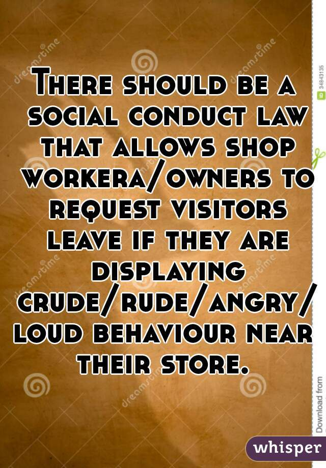 There should be a social conduct law that allows shop workera/owners to request visitors leave if they are displaying crude/rude/angry/loud behaviour near their store.