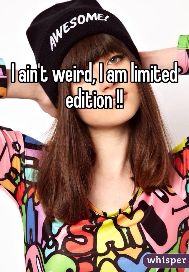 I ain't weird, I am limited edition !!