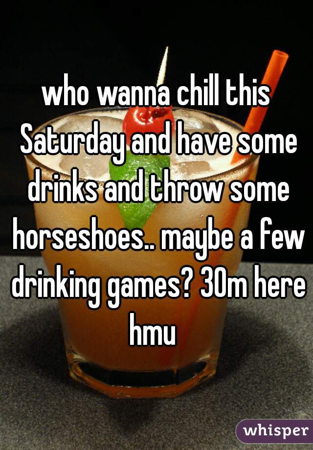 who wanna chill this Saturday and have some drinks and throw some horseshoes.. maybe a few drinking games? 30m here hmu