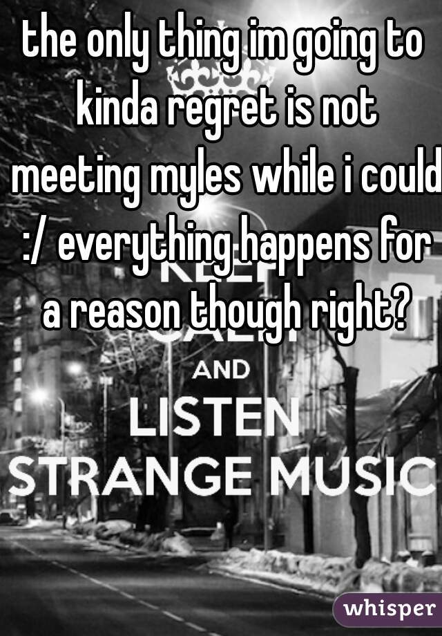 the only thing im going to kinda regret is not meeting myles while i could :/ everything happens for a reason though right?