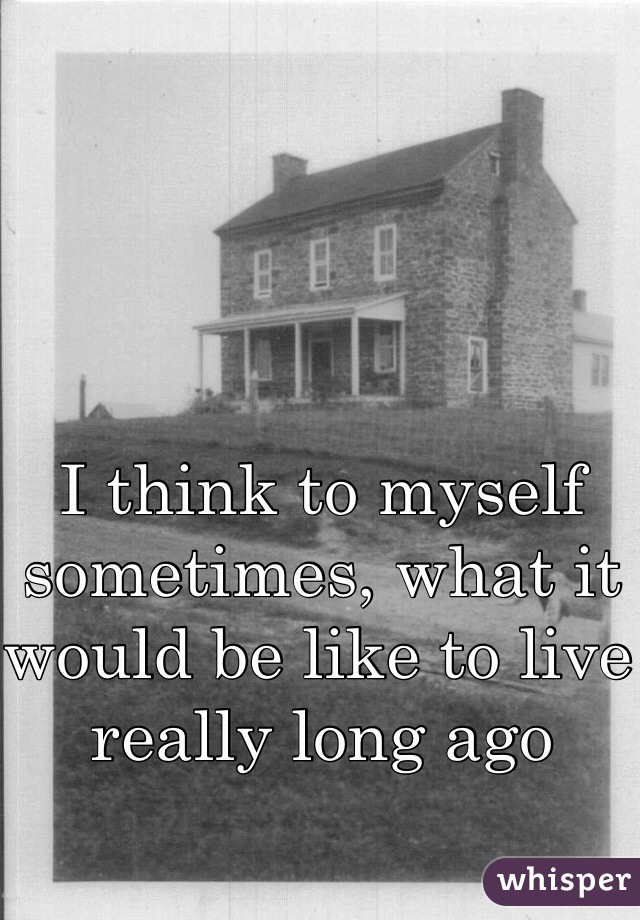I think to myself sometimes, what it would be like to live really long ago