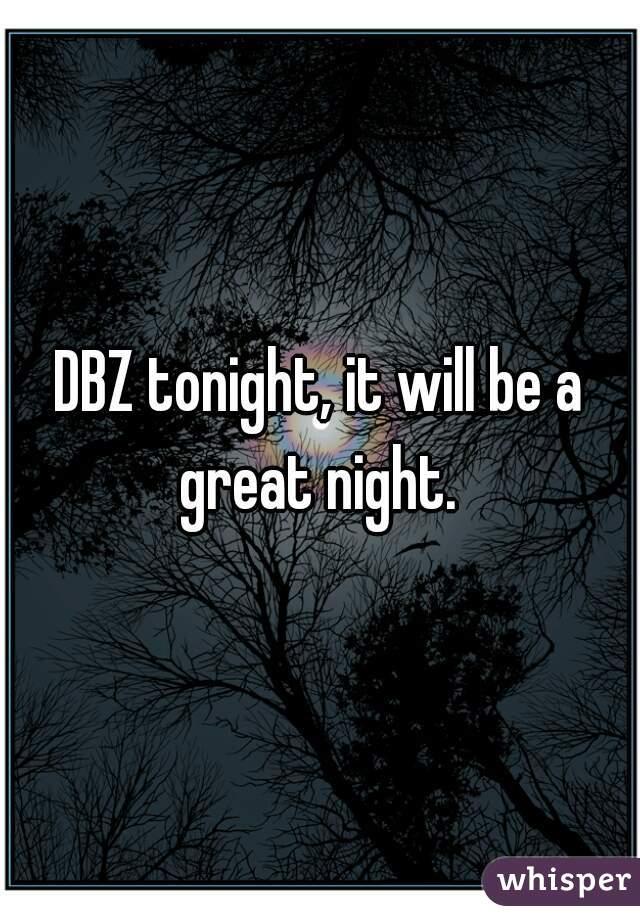 DBZ tonight, it will be a great night.