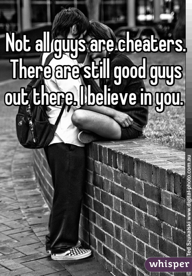 Not all guys are cheaters. There are still good guys out there. I believe in you.