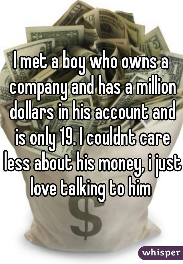 I met a boy who owns a company and has a million dollars in his account and is only 19. I couldnt care less about his money, i just love talking to him