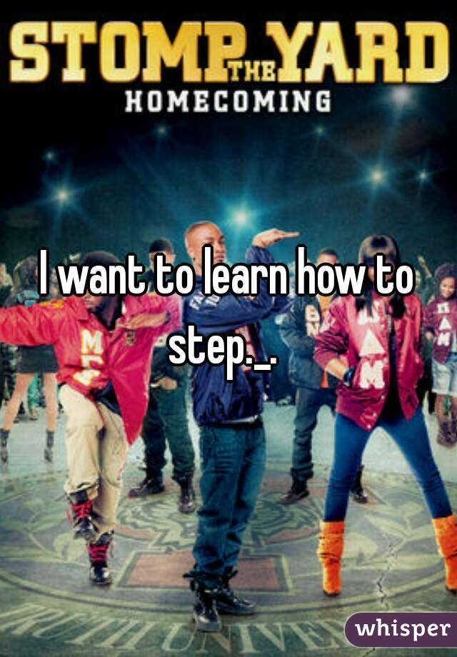 I want to learn how to step._.