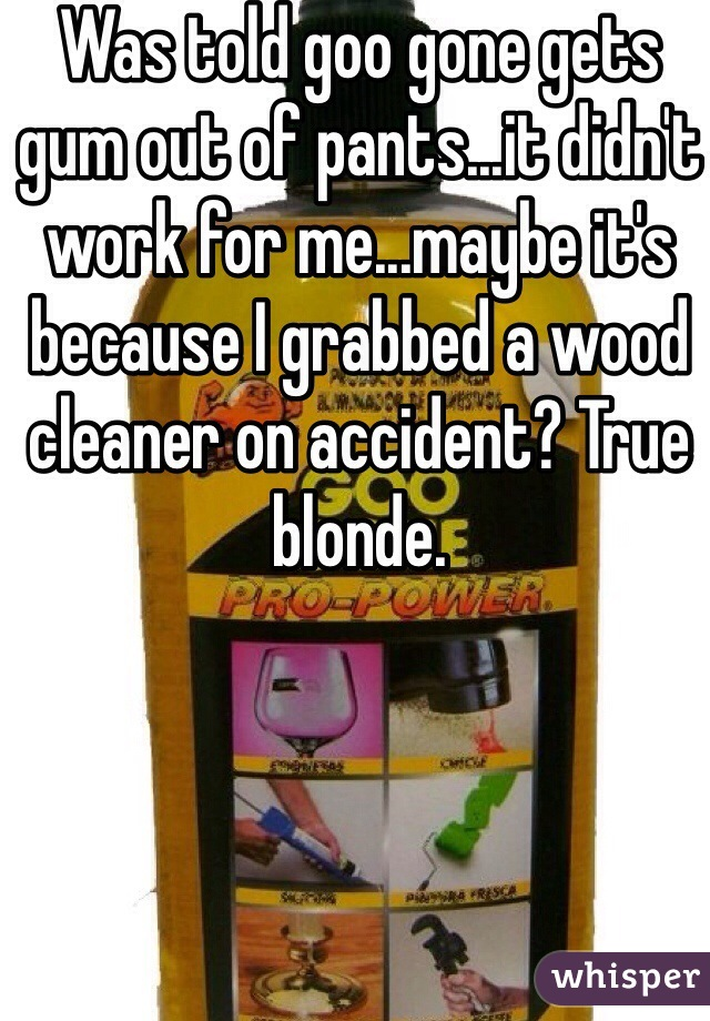 Was told goo gone gets gum out of pants...it didn't work for me...maybe it's because I grabbed a wood cleaner on accident? True blonde.