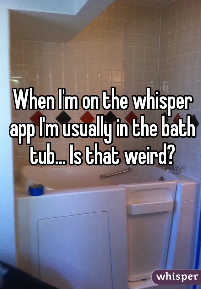 When I'm on the whisper app I'm usually in the bath tub... Is that weird?