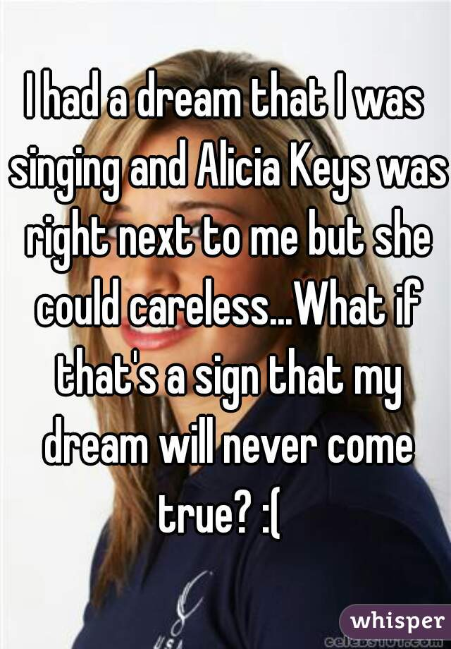 I had a dream that I was singing and Alicia Keys was right next to me but she could careless...What if that's a sign that my dream will never come true? :(