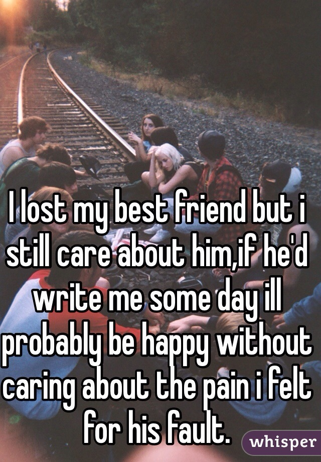 I lost my best friend but i still care about him,if he'd write me some day ill probably be happy without caring about the pain i felt for his fault.