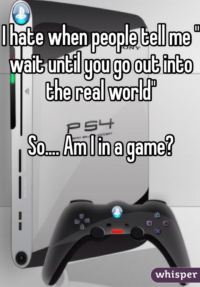 "I hate when people tell me "" wait until you go out into the real world""   So.... Am I in a game?"