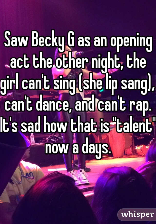"""Saw Becky G as an opening act the other night, the girl can't sing (she lip sang), can't dance, and can't rap. It's sad how that is """"talent"""" now a days."""