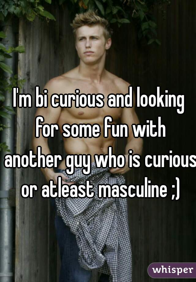 I'm bi curious and looking for some fun with another guy who is curious or atleast masculine ;)