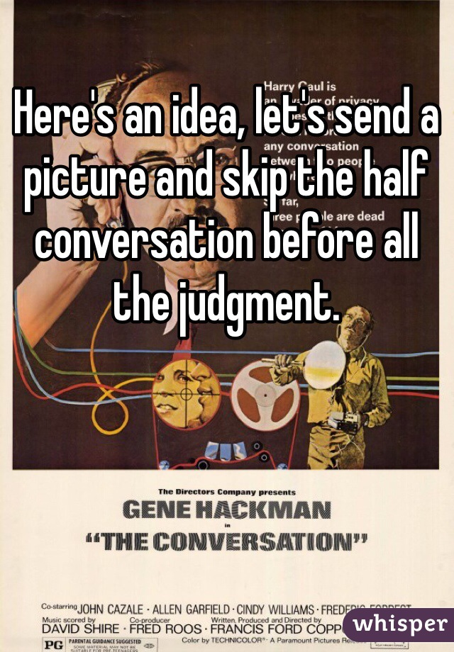 Here's an idea, let's send a picture and skip the half conversation before all the judgment.