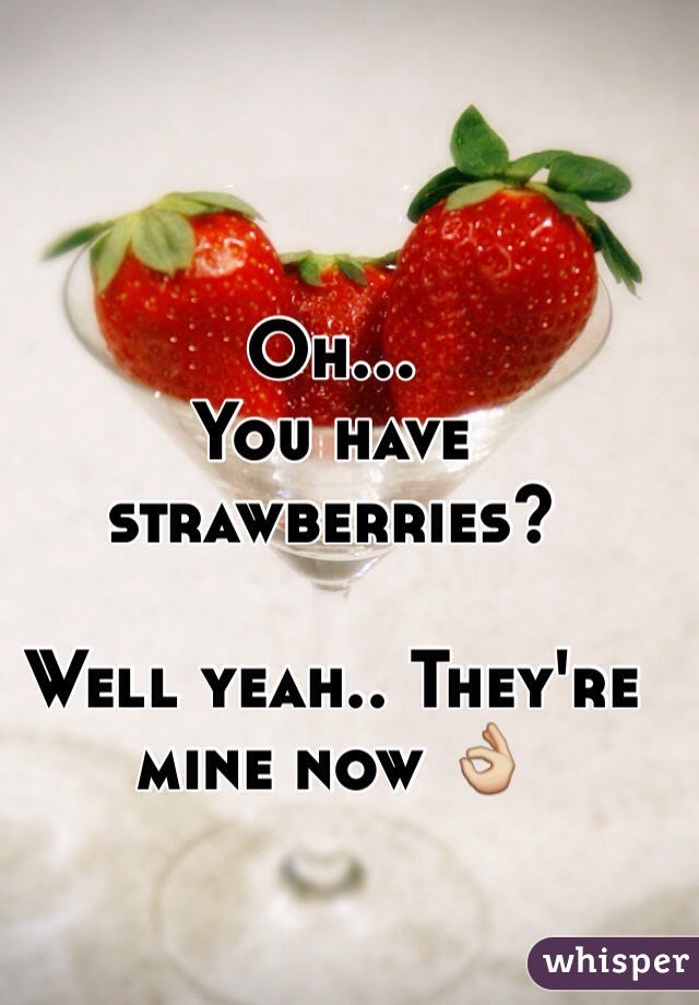 Oh... You have strawberries?  Well yeah.. They're mine now 👌
