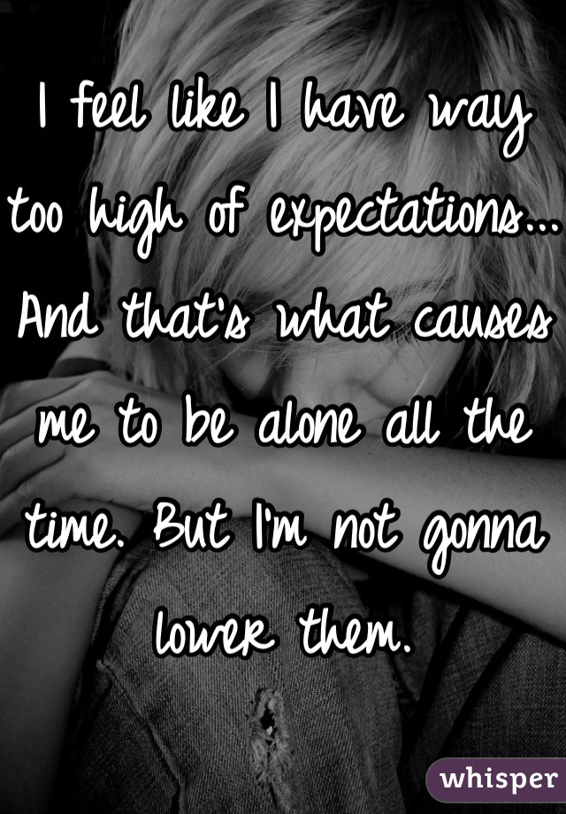 I feel like I have way too high of expectations... And that's what causes me to be alone all the time. But I'm not gonna lower them.