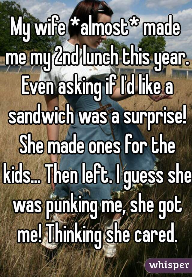 My wife *almost* made me my 2nd lunch this year. Even asking if I'd like a sandwich was a surprise! She made ones for the kids... Then left. I guess she was punking me, she got me! Thinking she cared.