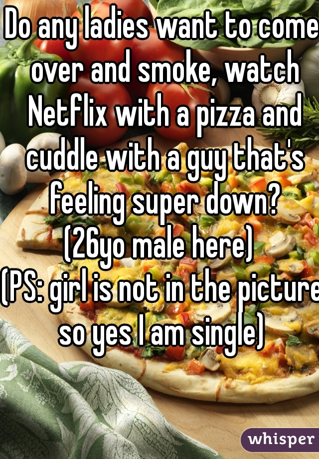 Do any ladies want to come over and smoke, watch Netflix with a pizza and cuddle with a guy that's feeling super down? (26yo male here)  (PS: girl is not in the picture so yes I am single)
