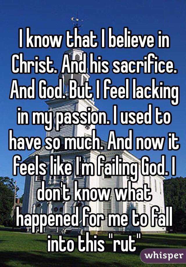"""I know that I believe in Christ. And his sacrifice. And God. But I feel lacking in my passion. I used to have so much. And now it feels like I'm failing God. I don't know what happened for me to fall into this """"rut"""""""