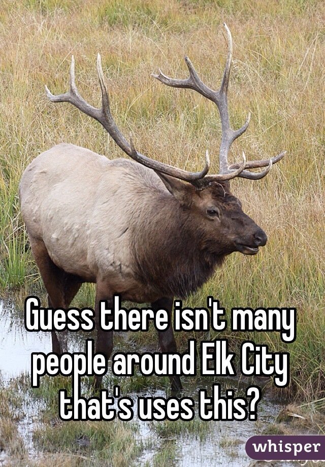 Guess there isn't many people around Elk City that's uses this?