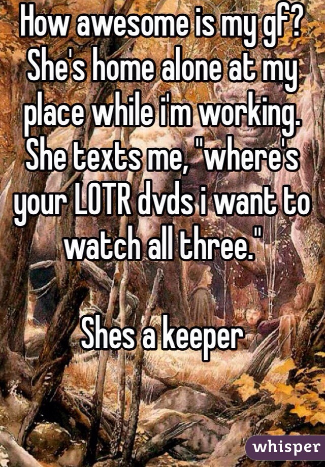 """How awesome is my gf? She's home alone at my place while i'm working. She texts me, """"where's your LOTR dvds i want to watch all three.""""  Shes a keeper"""