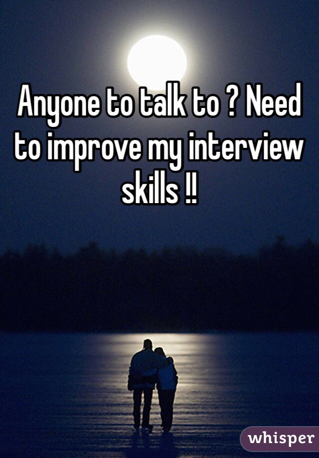 Anyone to talk to ? Need to improve my interview skills !!