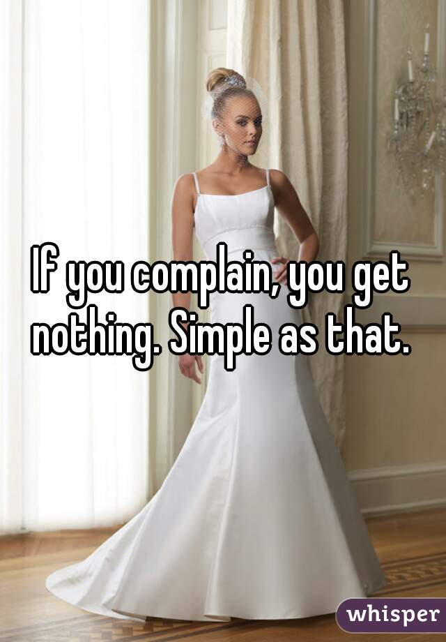If you complain, you get nothing. Simple as that.