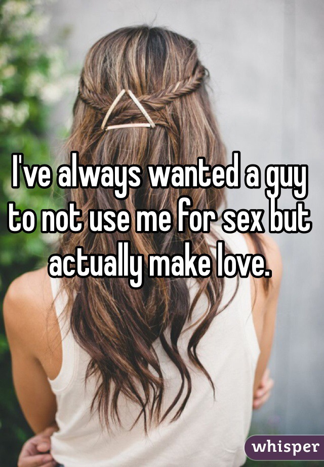 I've always wanted a guy to not use me for sex but actually make love.
