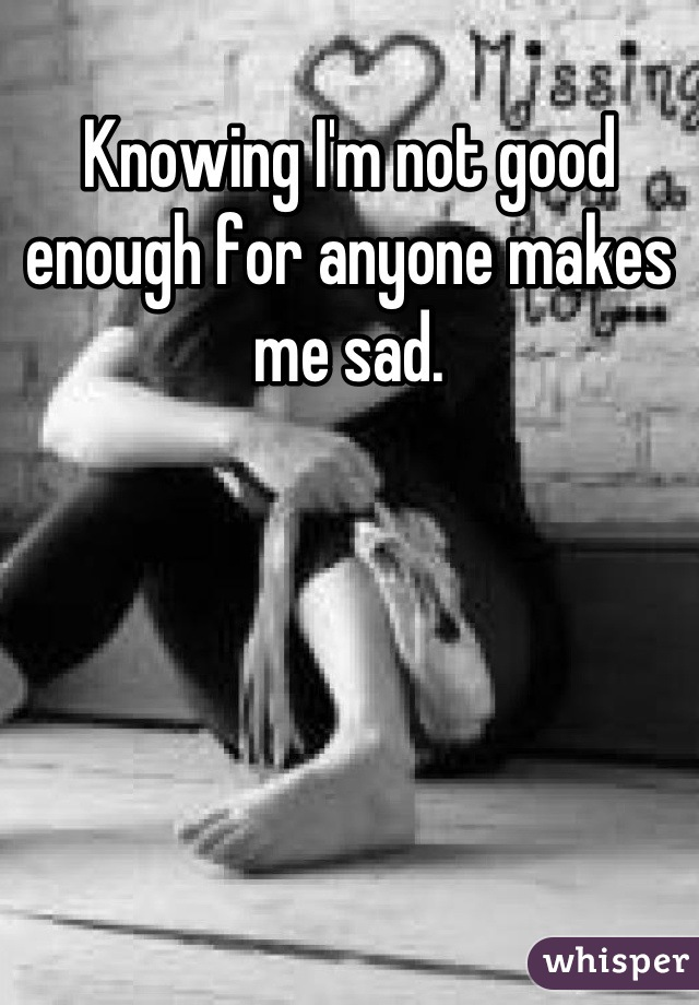 Knowing I'm not good enough for anyone makes me sad.