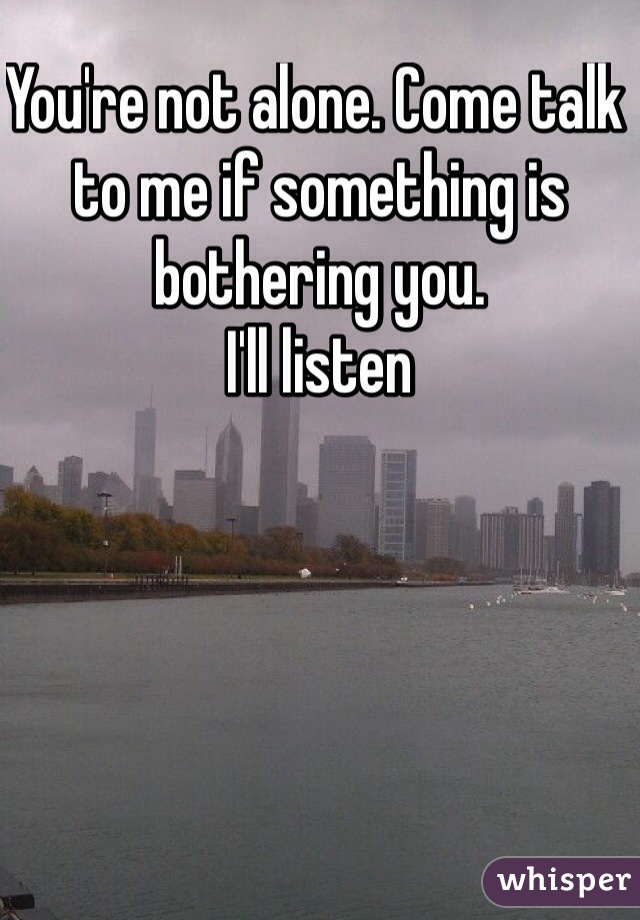You're not alone. Come talk to me if something is bothering you. I'll listen